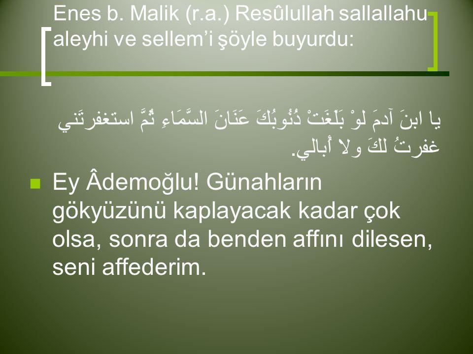 Enes b. Malik (r.a.) Resûlullah sallallahu aleyhi ve sellem'i şöyle buyurdu: يا ابنَ آدمَ لوْ بَلَغَتْ ذُنُوبُكَ عَنَانَ السَّمَاءِ ثُمَّ استغفرتَني غ