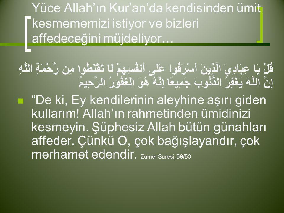 Yüce Allah'ın Kur'an'da kendisinden ümit kesmememizi istiyor ve bizleri affedeceğini müjdeliyor… قُلْ يَا عِبَادِيَ الَّذِينَ أَسْرَفُوا عَلَى أَنفُسِهِمْ لَا تَقْنَطُوا مِن رَّحْمَةِ اللَّهِ إِنَّ اللَّهَ يَغْفِرُ الذُّنُوبَ جَمِيعًا إِنَّهُ هُوَ الْغَفُورُ الرَّحِيمُ  De ki, Ey kendilerinin aleyhine aşırı giden kullarım.