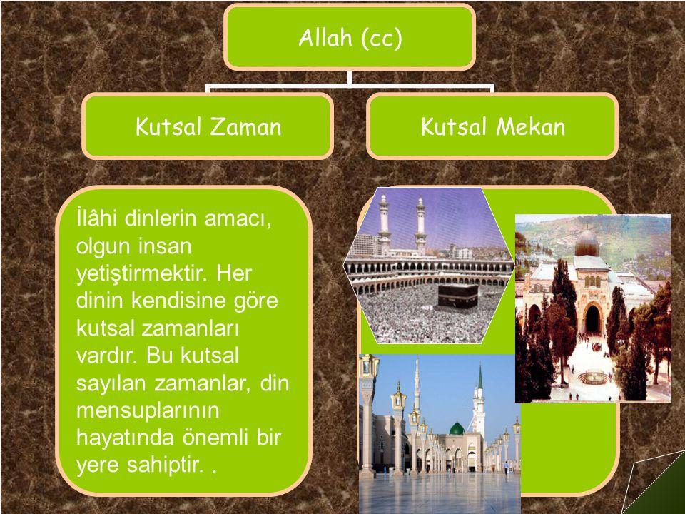 Allah (cc) Kutsal Zaman Kutsal Mekan İlâhi dinlerin amacı, olgun insan yetiştirmektir.