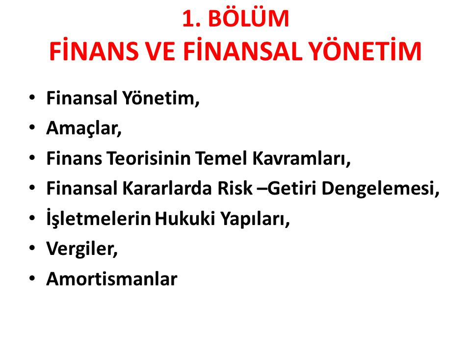 1. BÖLÜM FİNANS VE FİNANSAL YÖNETİM • Finansal Yönetim, • Amaçlar, • Finans Teorisinin Temel Kavramları, • Finansal Kararlarda Risk –Getiri Dengelemes