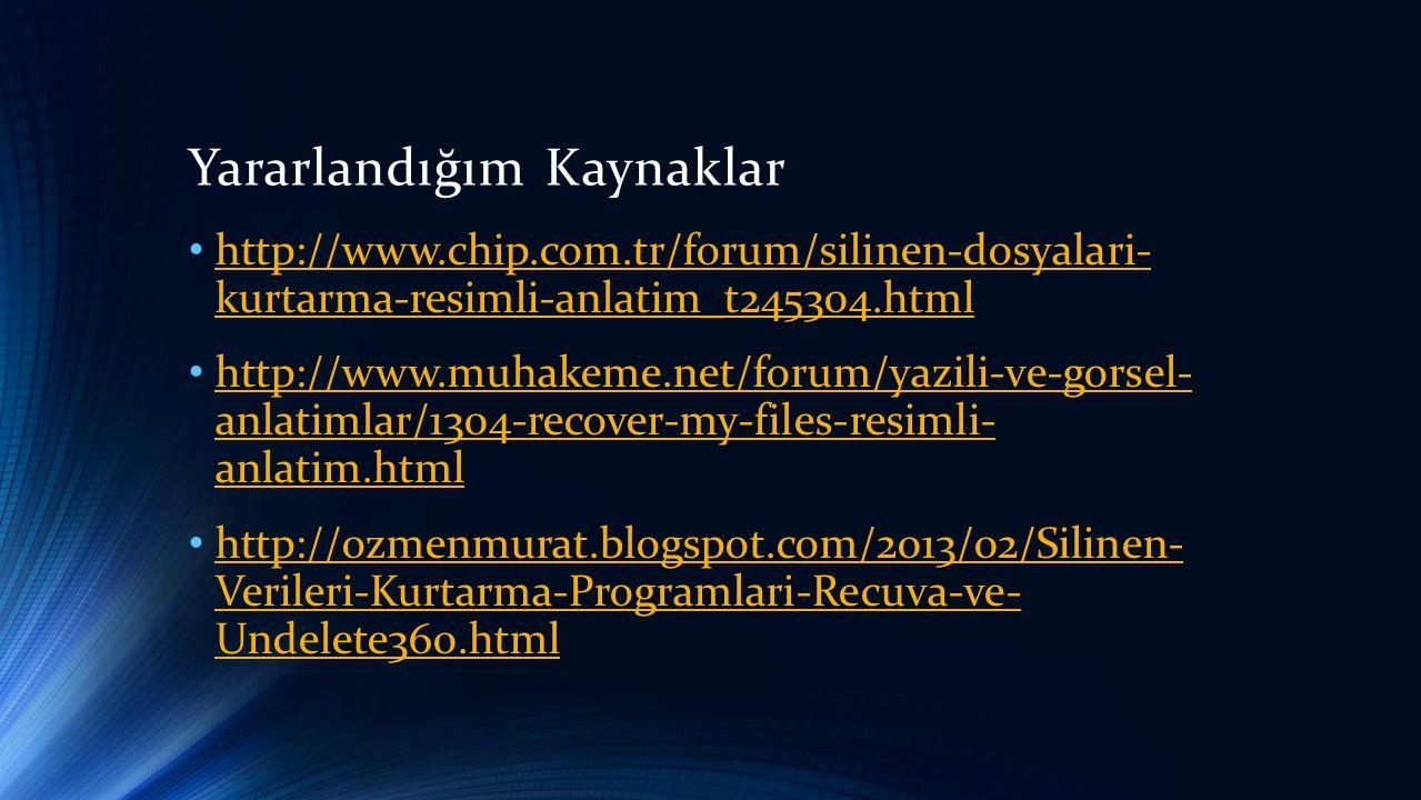 Yararlandığım Kaynaklar • http://www.chip.com.tr/forum/silinen-dosyalari- kurtarma-resimli-anlatim_t245304.html http://www.chip.com.tr/forum/silinen-dosyalari- kurtarma-resimli-anlatim_t245304.html • http://www.muhakeme.net/forum/yazili-ve-gorsel- anlatimlar/1304-recover-my-files-resimli- anlatim.html http://www.muhakeme.net/forum/yazili-ve-gorsel- anlatimlar/1304-recover-my-files-resimli- anlatim.html • http://ozmenmurat.blogspot.com/2013/02/Silinen- Verileri-Kurtarma-Programlari-Recuva-ve- Undelete360.html http://ozmenmurat.blogspot.com/2013/02/Silinen- Verileri-Kurtarma-Programlari-Recuva-ve- Undelete360.html