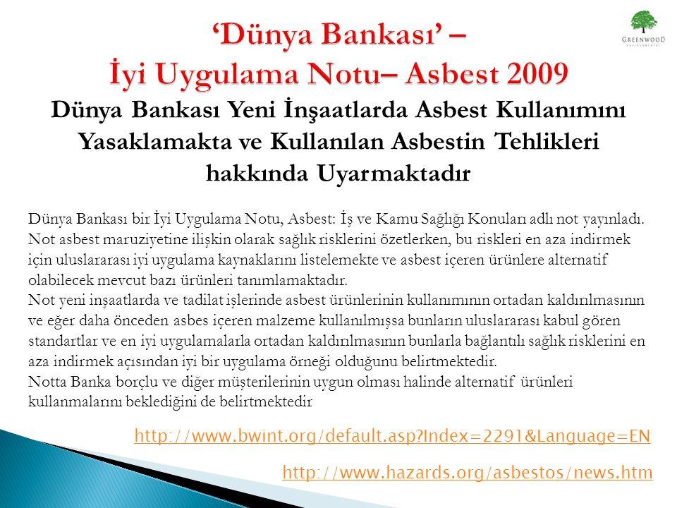http://www.hazards.org/asbestos/news.htm http://www.bwint.org/default.asp?Index=2291&Language=EN Dünya Bankası Yeni İnşaatlarda Asbest Kullanımını Yasaklamakta ve Kullanılan Asbestin Tehlikleri hakkında Uyarmaktadır Dünya Bankası bir İyi Uygulama Notu, Asbest: İş ve Kamu Sağlığı Konuları adlı not yayınladı.