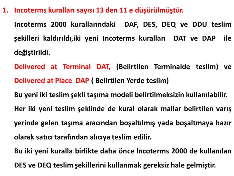 1.Incoterms kuralları sayısı 13 den 11 e düşürülmüştür. Incoterms 2000 kurallarındaki DAF, DES, DEQ ve DDU teslim şekilleri kaldırıldı,iki yeni Incote