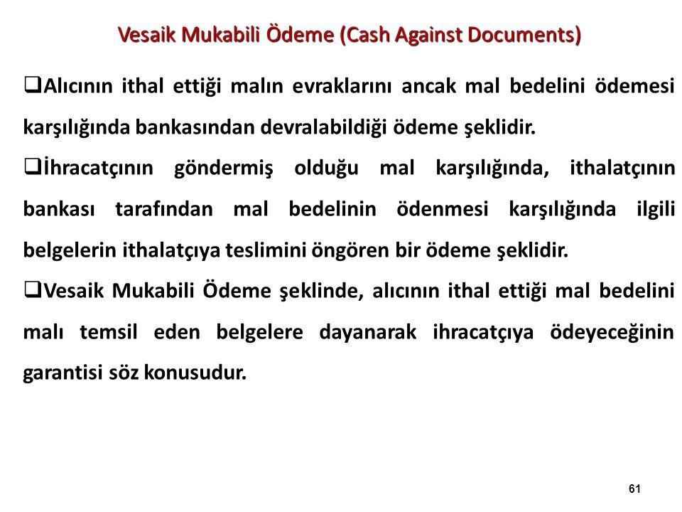 Vesaik Mukabili Ödeme (Cash Against Documents)  Alıcının ithal ettiği malın evraklarını ancak mal bedelini ödemesi karşılığında bankasından devralabi