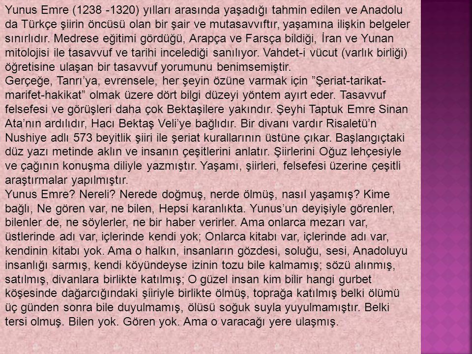 Yunus Emre (1238 -1320) yılları arasında yaşadığı tahmin edilen ve Anadolu da Türkçe şiirin öncüsü olan bir şair ve mutasavvıftır, yaşamına ilişkin be