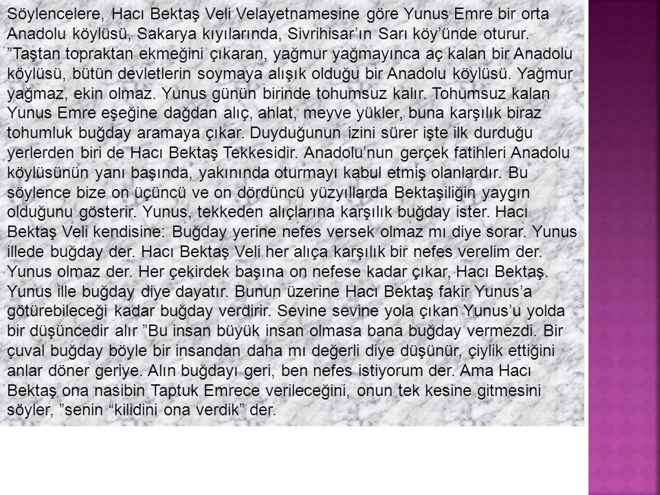 """Söylencelere, Hacı Bektaş Veli Velayetnamesine göre Yunus Emre bir orta Anadolu köylüsü, Sakarya kıyılarında, Sivrihisar'ın Sarı köy'ünde oturur. """"Taş"""