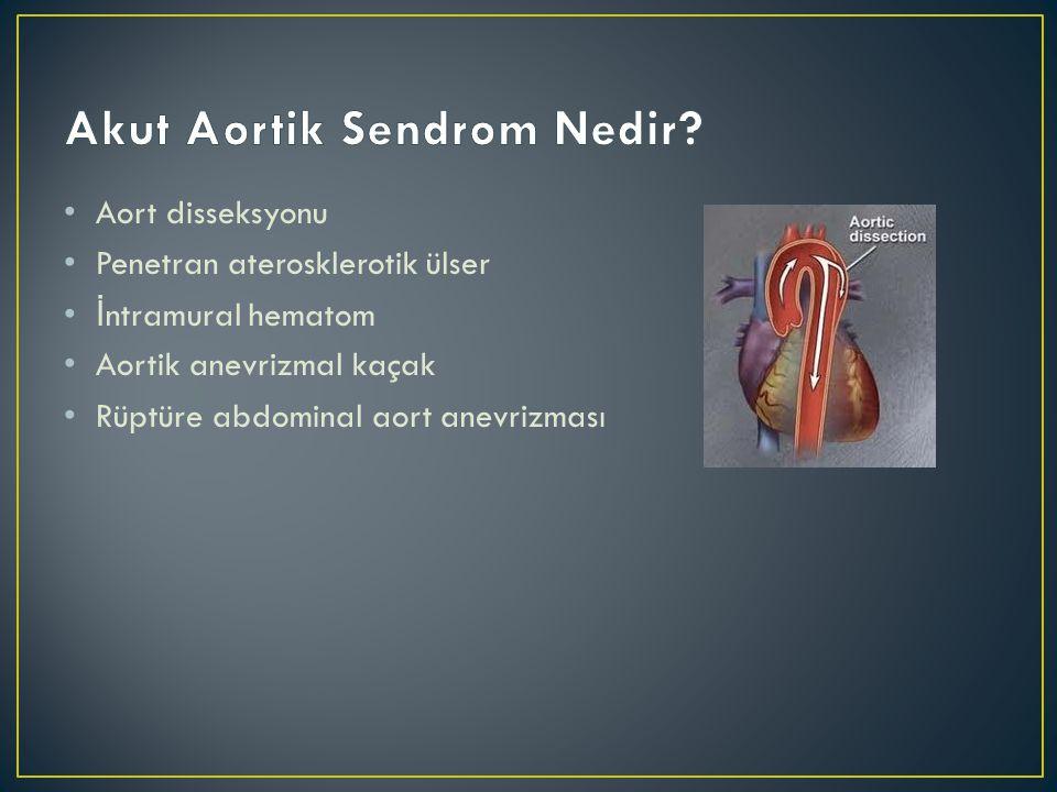 • Aort disseksyonu • Penetran aterosklerotik ülser •İ ntramural hematom • Aortik anevrizmal kaçak • Rüptüre abdominal aort anevrizması