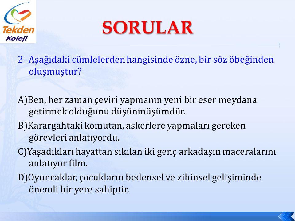2- Aşağıdaki cümlelerden hangisinde özne, bir söz öbeğinden oluşmuştur? A)Ben, her zaman çeviri yapmanın yeni bir eser meydana getirmek olduğunu düşün