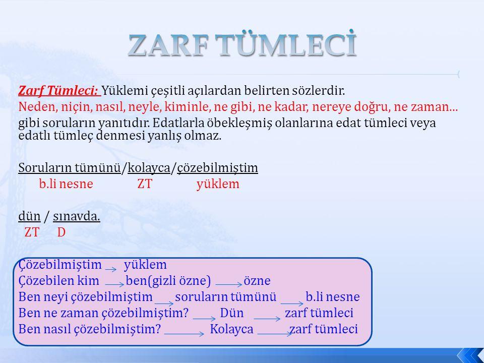 Zarf Tümleci: Yüklemi çeşitli açılardan belirten sözlerdir. Neden, niçin, nasıl, neyle, kiminle, ne gibi, ne kadar, nereye doğru, ne zaman... gibi sor