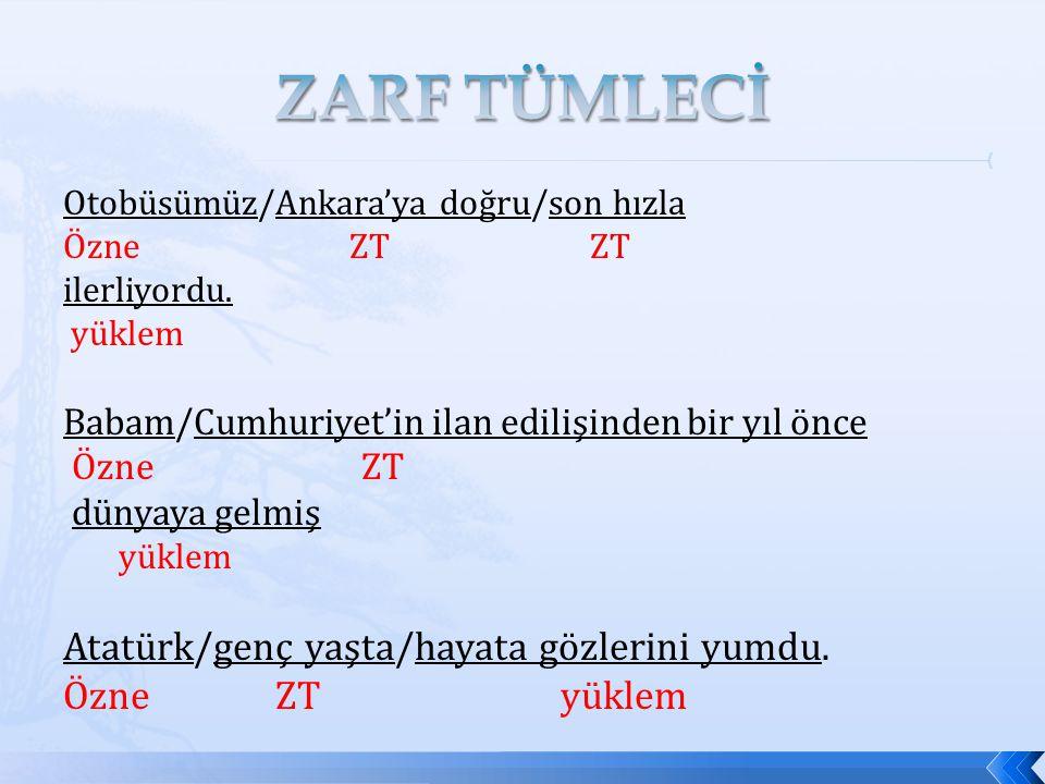 Otobüsümüz/Ankara'ya doğru/son hızla Özne ZT ZT ilerliyordu. yüklem Babam/Cumhuriyet'in ilan edilişinden bir yıl önce Özne ZT dünyaya gelmiş yüklem At