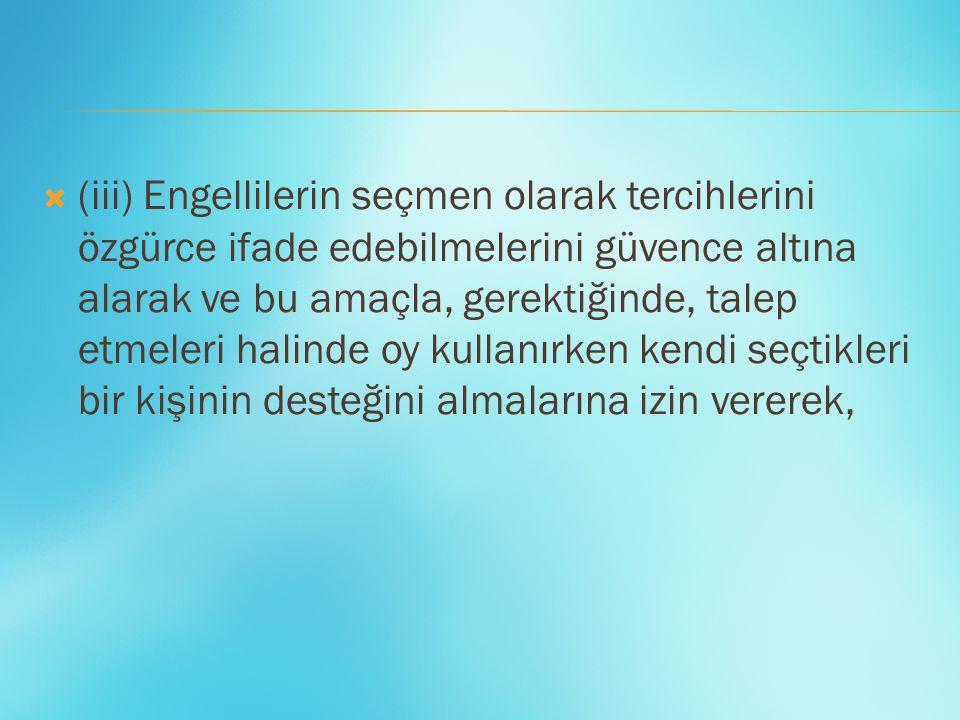  (iii) Engellilerin seçmen olarak tercihlerini özgürce ifade edebilmelerini güvence altına alarak ve bu amaçla, gerektiğinde, talep etmeleri halinde