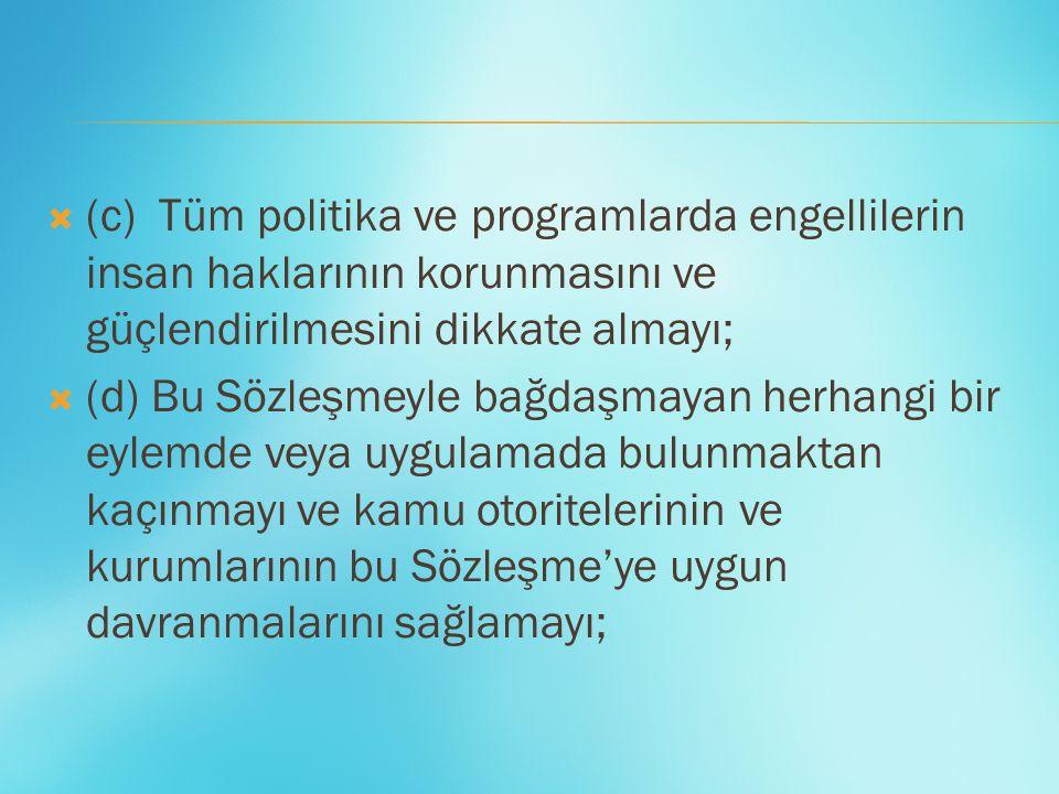  (c) Tüm politika ve programlarda engellilerin insan haklarının korunmasını ve güçlendirilmesini dikkate almayı;  (d) Bu Sözleşmeyle bağdaşmayan her