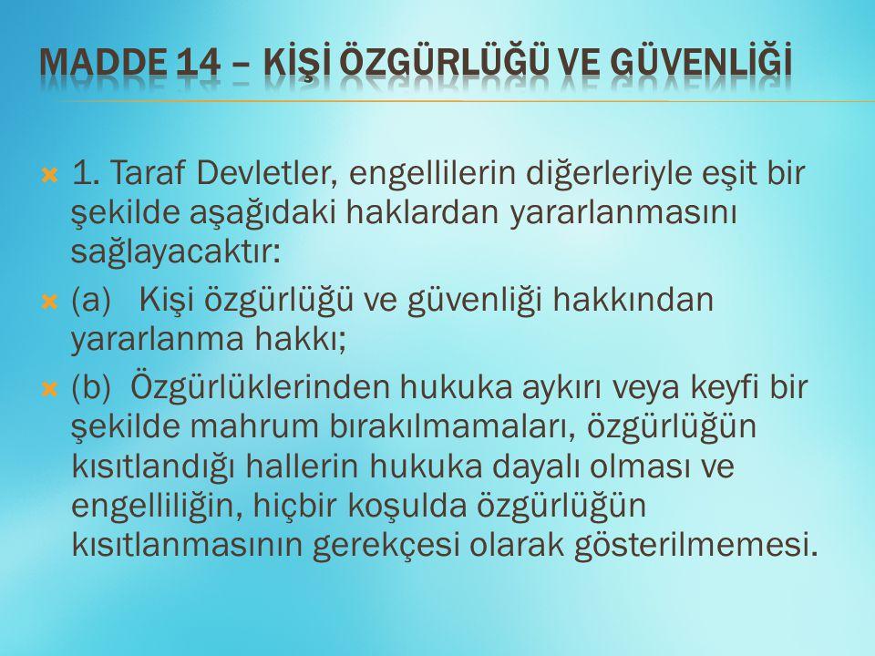  1. Taraf Devletler, engellilerin diğerleriyle eşit bir şekilde aşağıdaki haklardan yararlanmasını sağlayacaktır:  (a) Kişi özgürlüğü ve güvenliği h