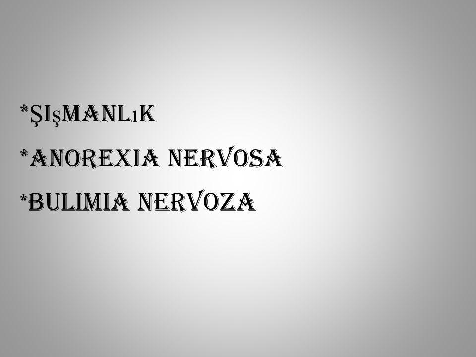 * Ş i ş manl ı k *Anorexia Nervosa * Bulimia Nervoza