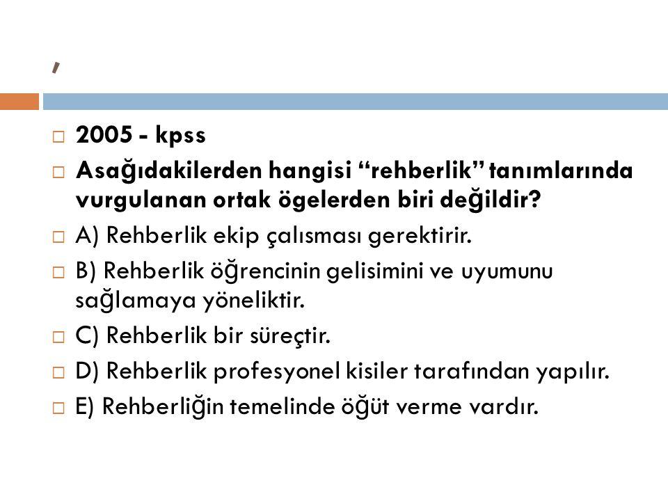 """,  2005 - kpss  Asa ğ ıdakilerden hangisi """"rehberlik"""" tanımlarında vurgulanan ortak ögelerden biri de ğ ildir?  A) Rehberlik ekip çalısması gerekti"""