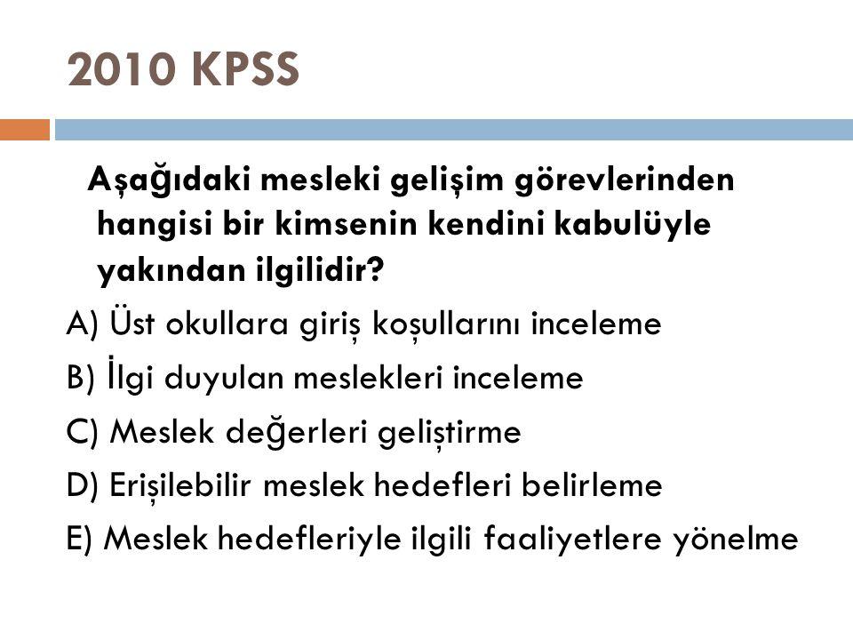 2010 KPSS Aşa ğ ıdaki mesleki gelişim görevlerinden hangisi bir kimsenin kendini kabulüyle yakından ilgilidir? A) Üst okullara giriş koşullarını incel