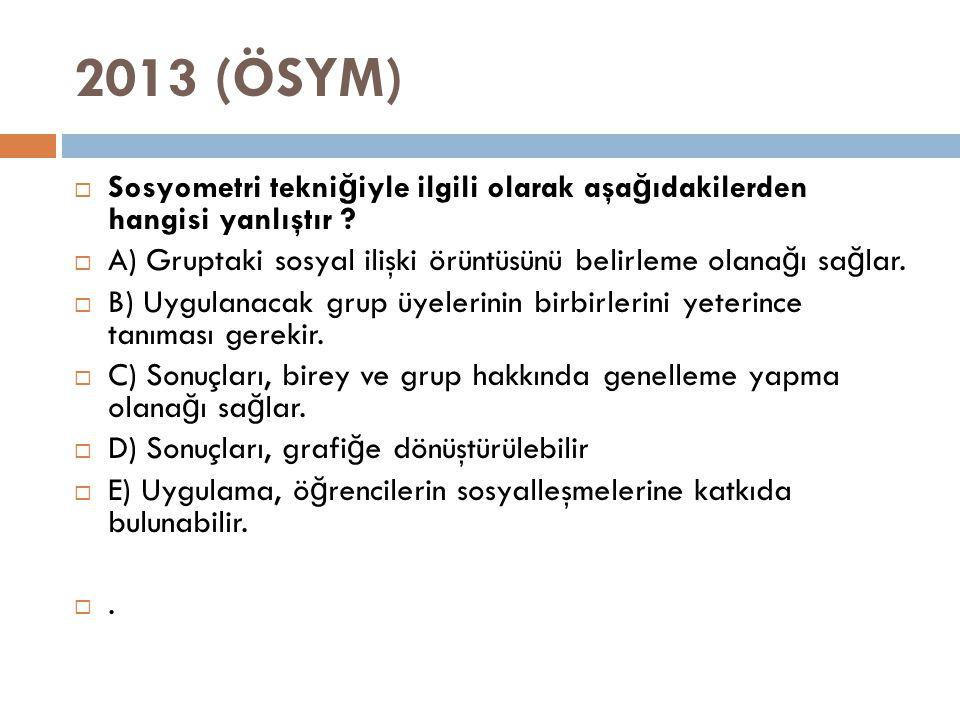 2013 (ÖSYM)  Sosyometri tekni ğ iyle ilgili olarak aşa ğ ıdakilerden hangisi yanlıştır ?  A) Gruptaki sosyal ilişki örüntüsünü belirleme olana ğ ı s
