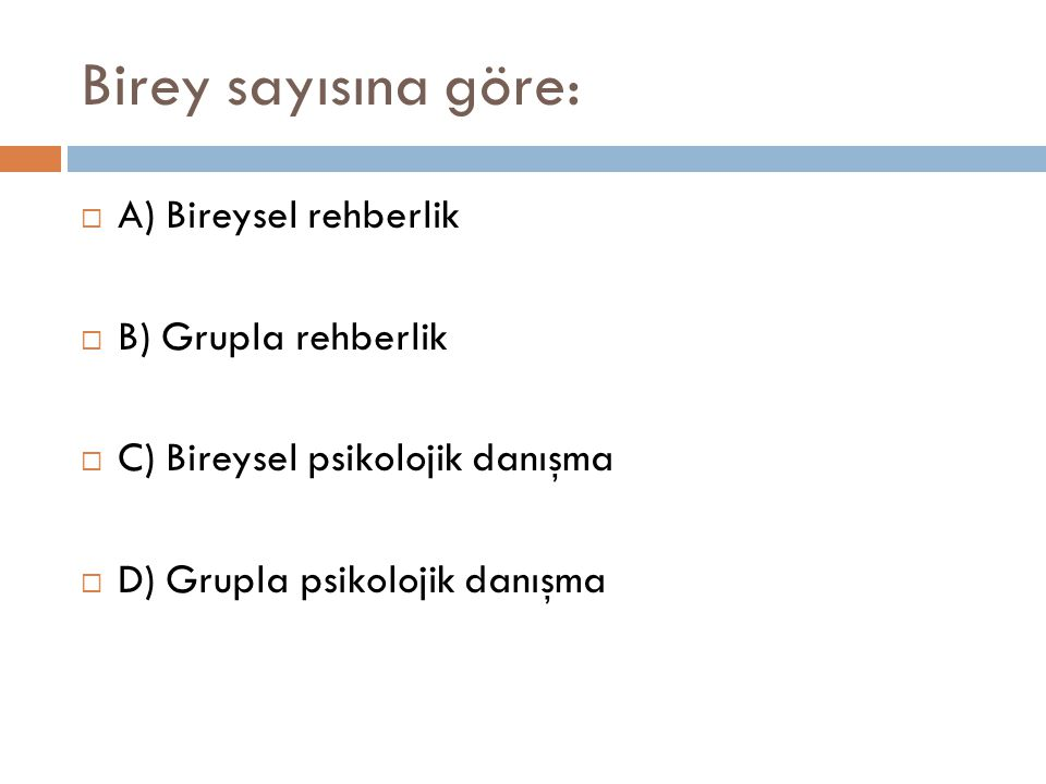 Birey sayısına göre:  A) Bireysel rehberlik  B) Grupla rehberlik  C) Bireysel psikolojik danışma  D) Grupla psikolojik danışma