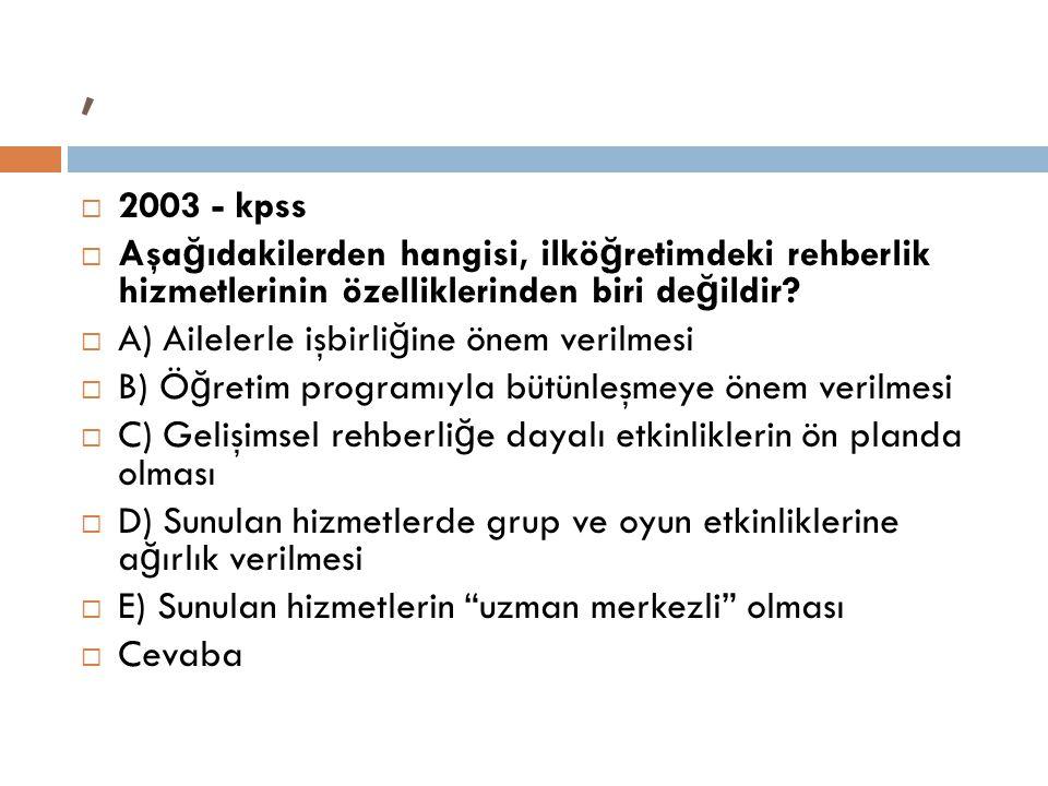 ,  2003 - kpss  Aşa ğ ıdakilerden hangisi, ilkö ğ retimdeki rehberlik hizmetlerinin özelliklerinden biri de ğ ildir?  A) Ailelerle işbirli ğ ine ön