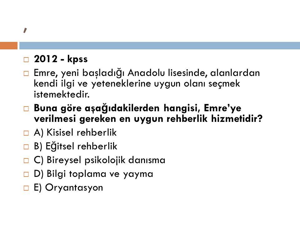,  2012 - kpss  Emre, yeni başladı ğ ı Anadolu lisesinde, alanlardan kendi ilgi ve yeteneklerine uygun olanı seçmek istemektedir.  Buna göre aşa ğ