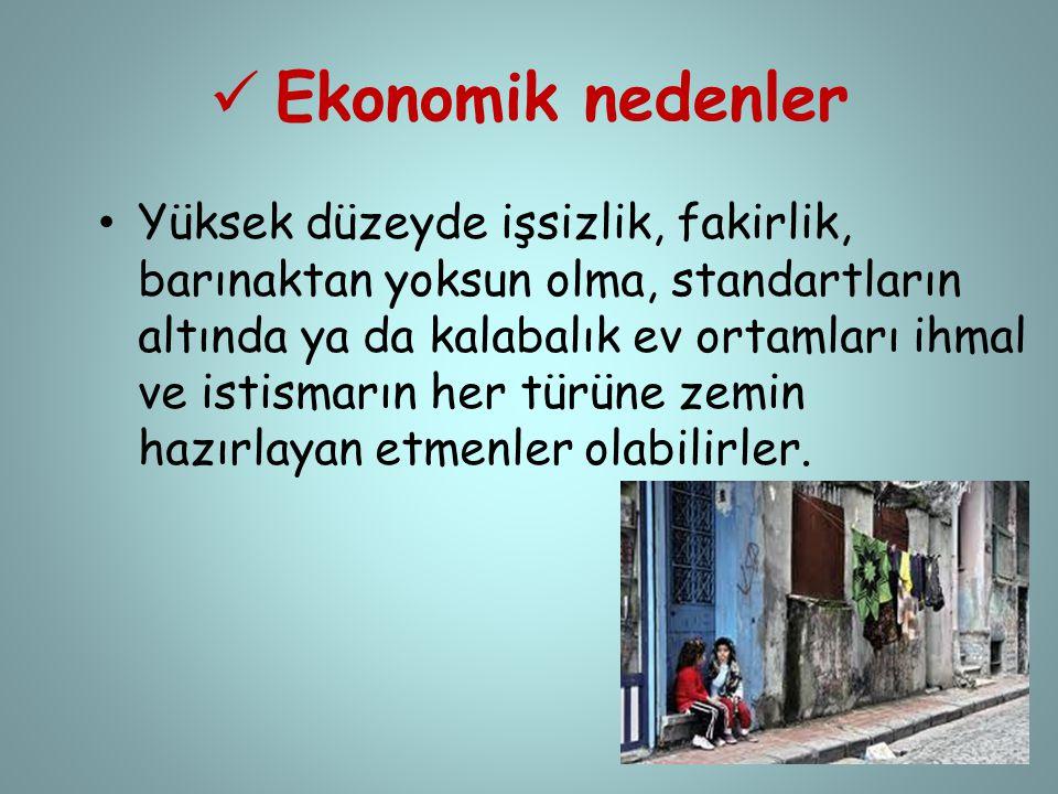  Ekonomik nedenler • Yüksek düzeyde işsizlik, fakirlik, barınaktan yoksun olma, standartların altında ya da kalabalık ev ortamları ihmal ve istismarı