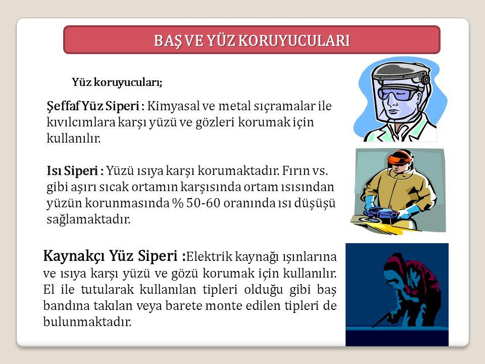 Yüz koruyucuları; Şeffaf Yüz Siperi : Kimyasal ve metal sıçramalar ile kıvılcımlara karşı yüzü ve gözleri korumak için kullanılır. Isı Siperi : Isı Si