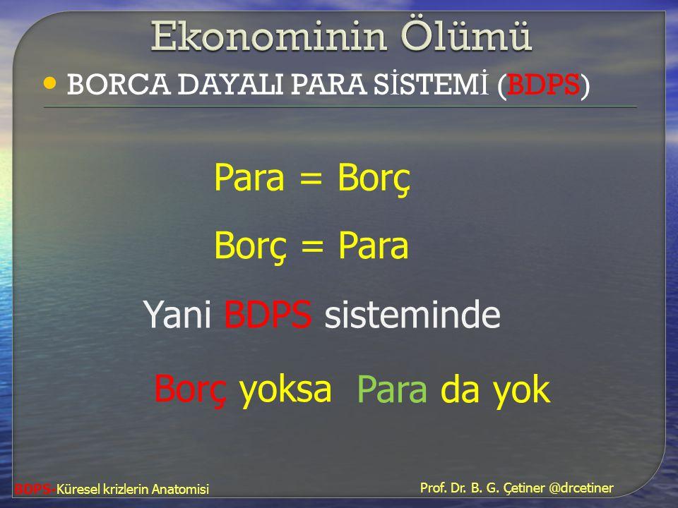 • BORCA DAYALI PARA S İ STEM İ (BDPS) Borç = Para BDPS-Küresel krizlerin Anatomisi Para = Borç Borç yoksa Para da yok Yani BDPS sisteminde Prof. Dr. B
