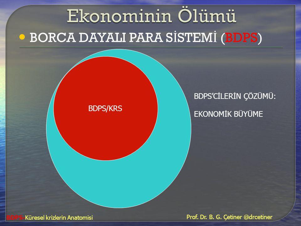 • BORCA DAYALI PARA S İ STEM İ (BDPS) BDPS/KRS BDPS'CİLERİN ÇÖZÜMÜ: EKONOMİK BÜYÜME BDPS-Küresel krizlerin Anatomisi Prof. Dr. B. G. Çetiner @drcetine