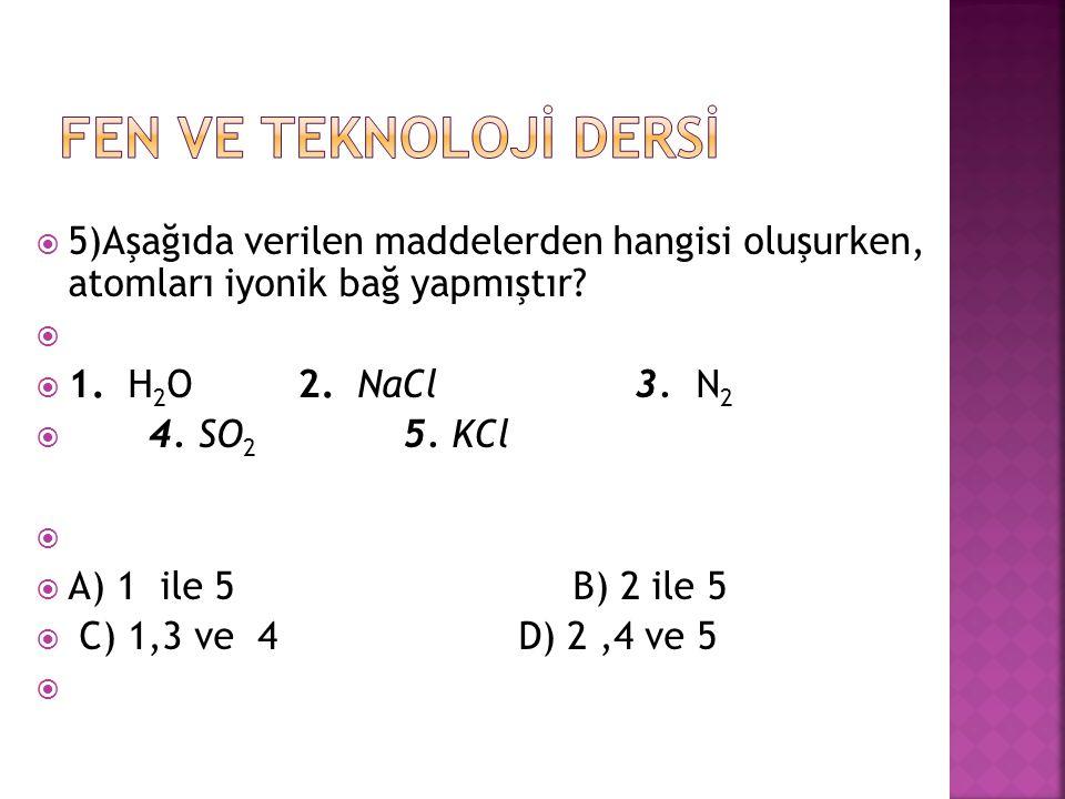  5)Aşağıda verilen maddelerden hangisi oluşurken, atomları iyonik bağ yapmıştır?   1. H 2 O 2. NaCl 3. N 2  4. SO 2 5. KCl   A) 1 ile 5 B) 2 ile
