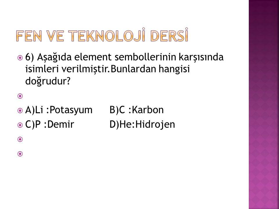  6) Aşağıda element sembollerinin karşısında isimleri verilmiştir.Bunlardan hangisi doğrudur?   A)Li :Potasyum B)C :Karbon  C)P :Demir D)He:Hidroj