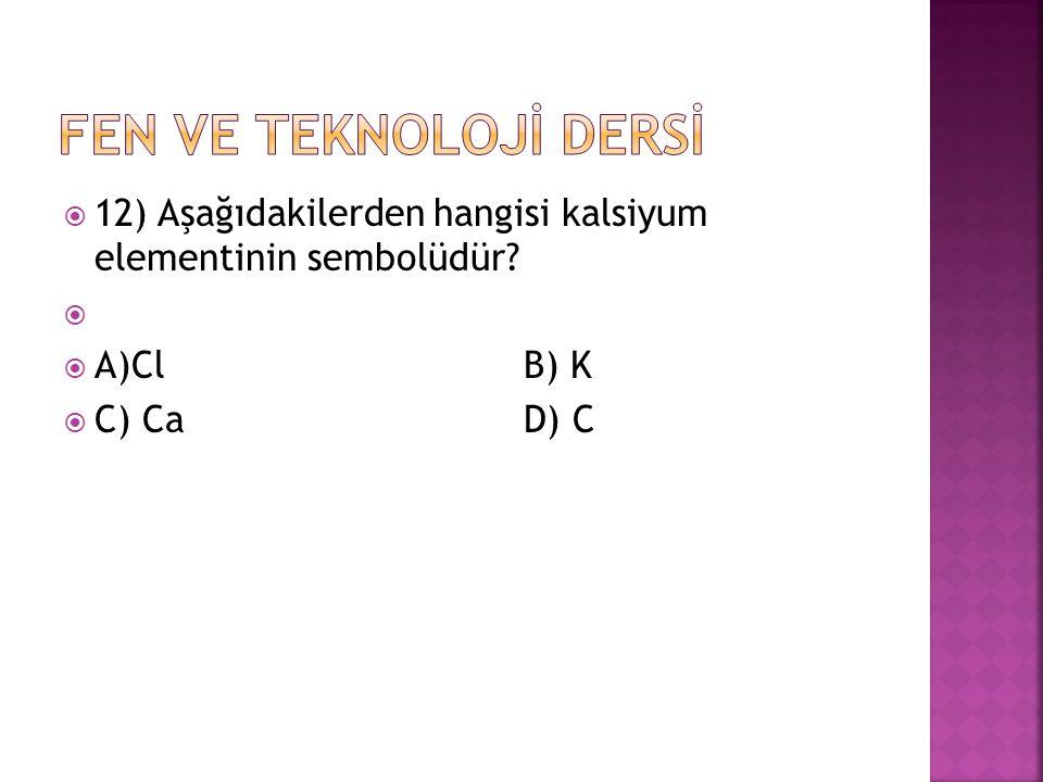  12) Aşağıdakilerden hangisi kalsiyum elementinin sembolüdür?   A)Cl B) K  C) Ca D) C