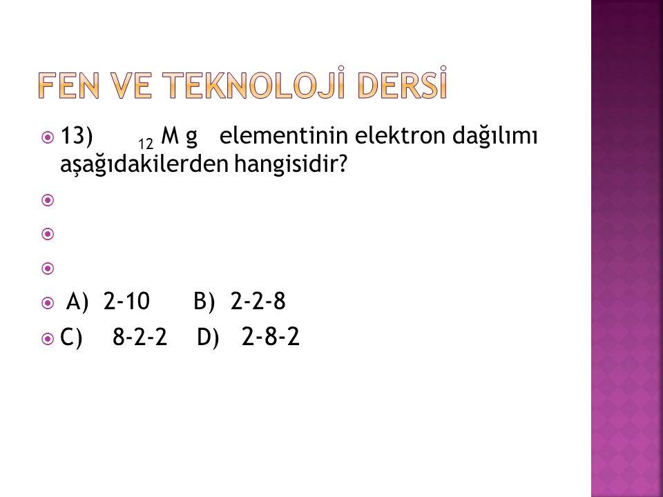  13) 12 M g elementinin elektron dağılımı aşağıdakilerden hangisidir?   A) 2-10 B) 2-2-8  C) 8-2-2 D) 2-8-2
