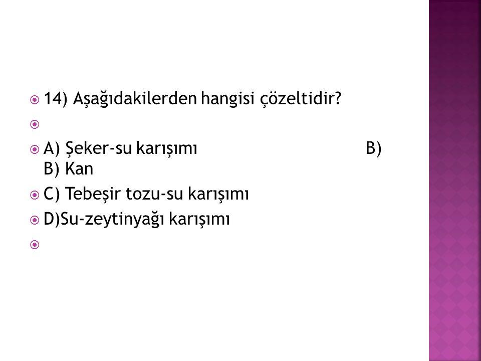 14) Aşağıdakilerden hangisi çözeltidir?   A) Şeker-su karışımıB) B) Kan  C) Tebeşir tozu-su karışımı  D)Su-zeytinyağı karışımı 