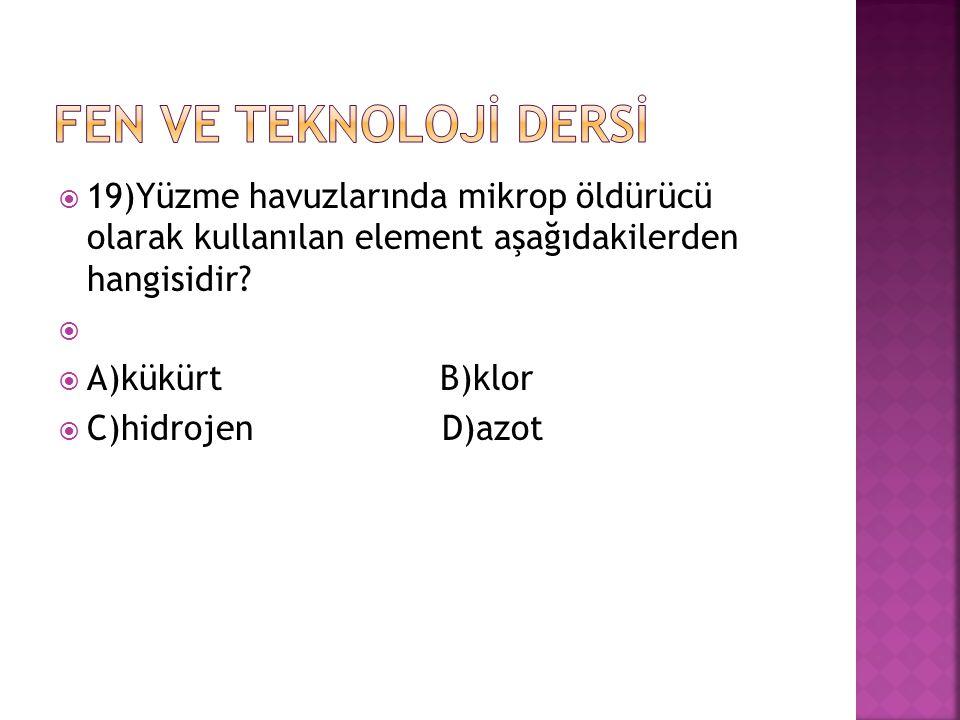  19)Yüzme havuzlarında mikrop öldürücü olarak kullanılan element aşağıdakilerden hangisidir?   A)kükürt B)klor  C)hidrojenD)azot