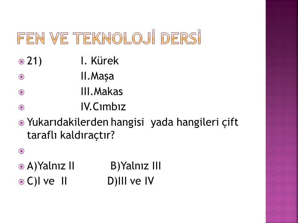  21) I. Kürek  II.Maşa  III.Makas  IV.Cımbız  Yukarıdakilerden hangisi yada hangileri çift taraflı kaldıraçtır?   A)Yalnız II B)Yalnız III  C)