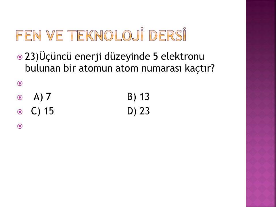 23)Üçüncü enerji düzeyinde 5 elektronu bulunan bir atomun atom numarası kaçtır?   A) 7 B) 13  C) 15 D) 23 