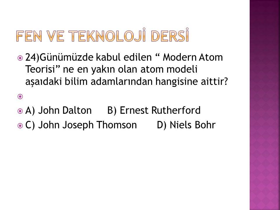 """ 24)Günümüzde kabul edilen """" Modern Atom Teorisi"""" ne en yakın olan atom modeli aşaıdaki bilim adamlarından hangisine aittir?   A) John Dalton B) Er"""