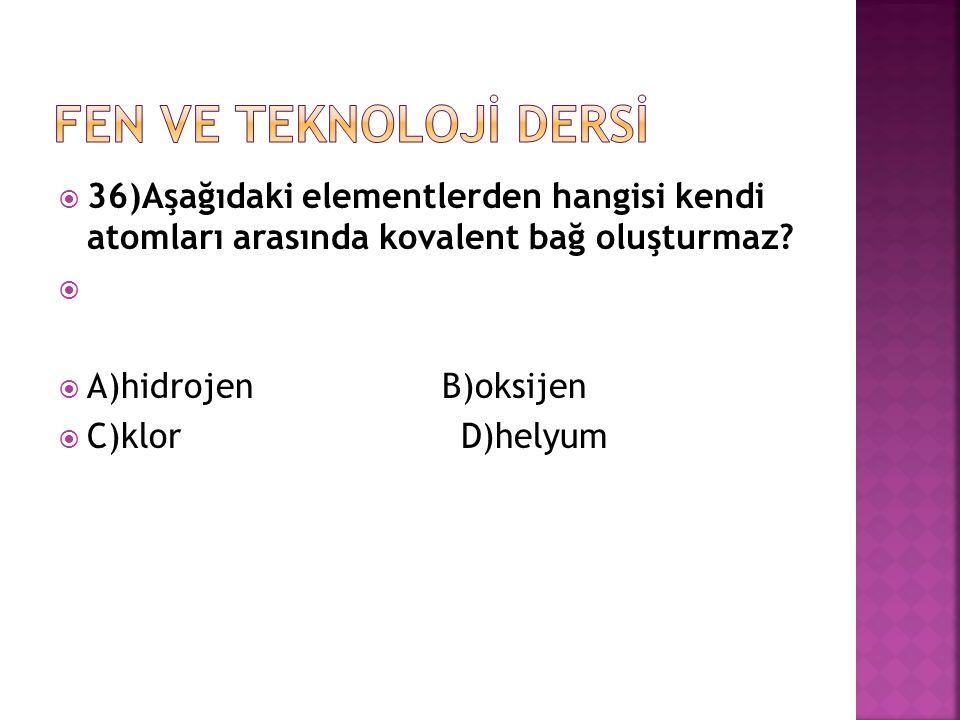  36)Aşağıdaki elementlerden hangisi kendi atomları arasında kovalent bağ oluşturmaz?   A)hidrojenB)oksijen  C)klor D)helyum