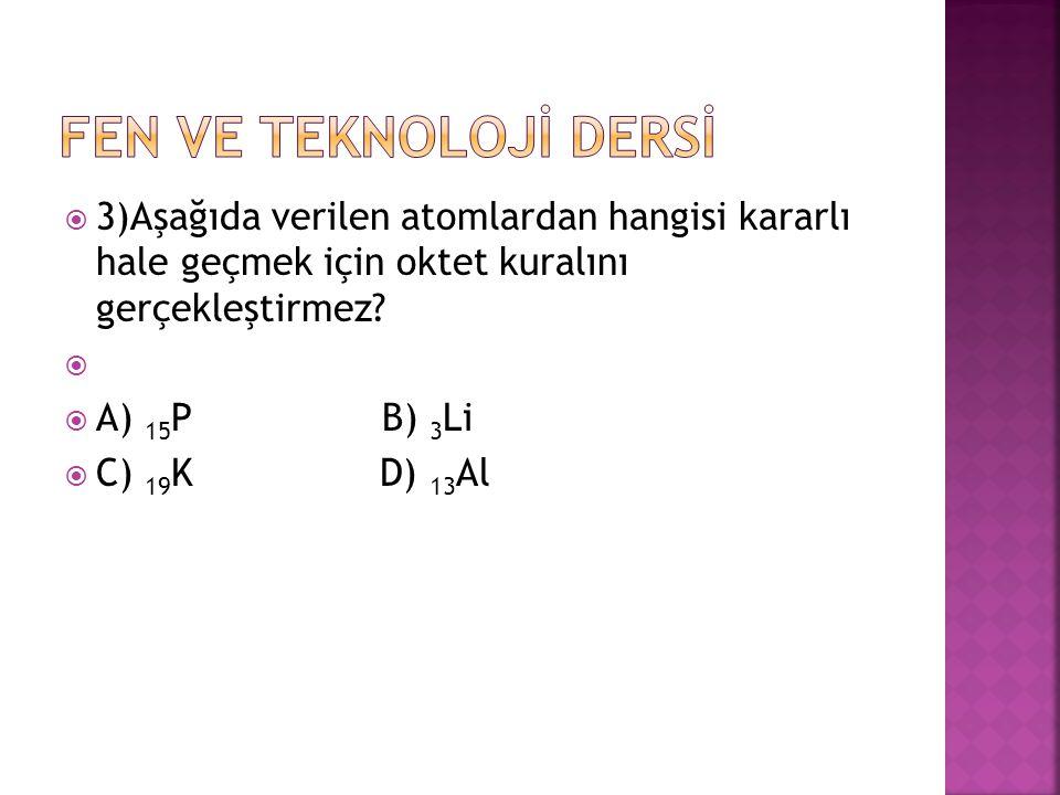  3)Aşağıda verilen atomlardan hangisi kararlı hale geçmek için oktet kuralını gerçekleştirmez?   A) 15 PB) 3 Li  C) 19 K D) 13 Al