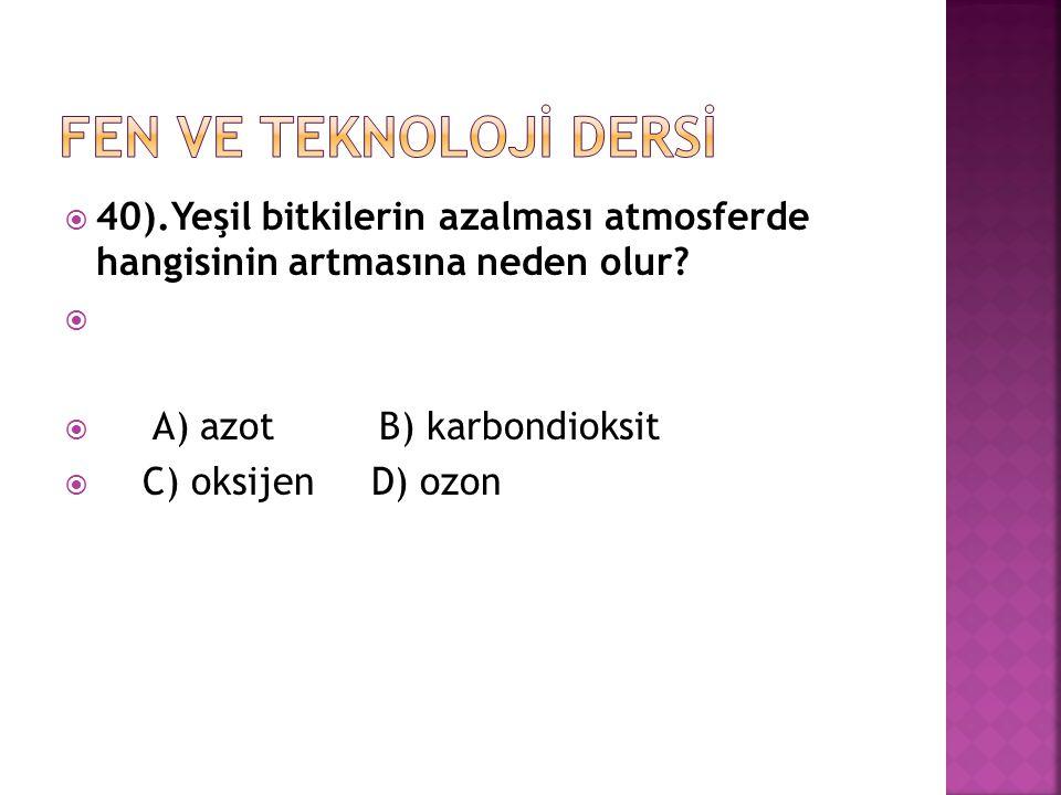 40).Yeşil bitkilerin azalması atmosferde hangisinin artmasına neden olur?   A) azot B) karbondioksit  C) oksijen D) ozon