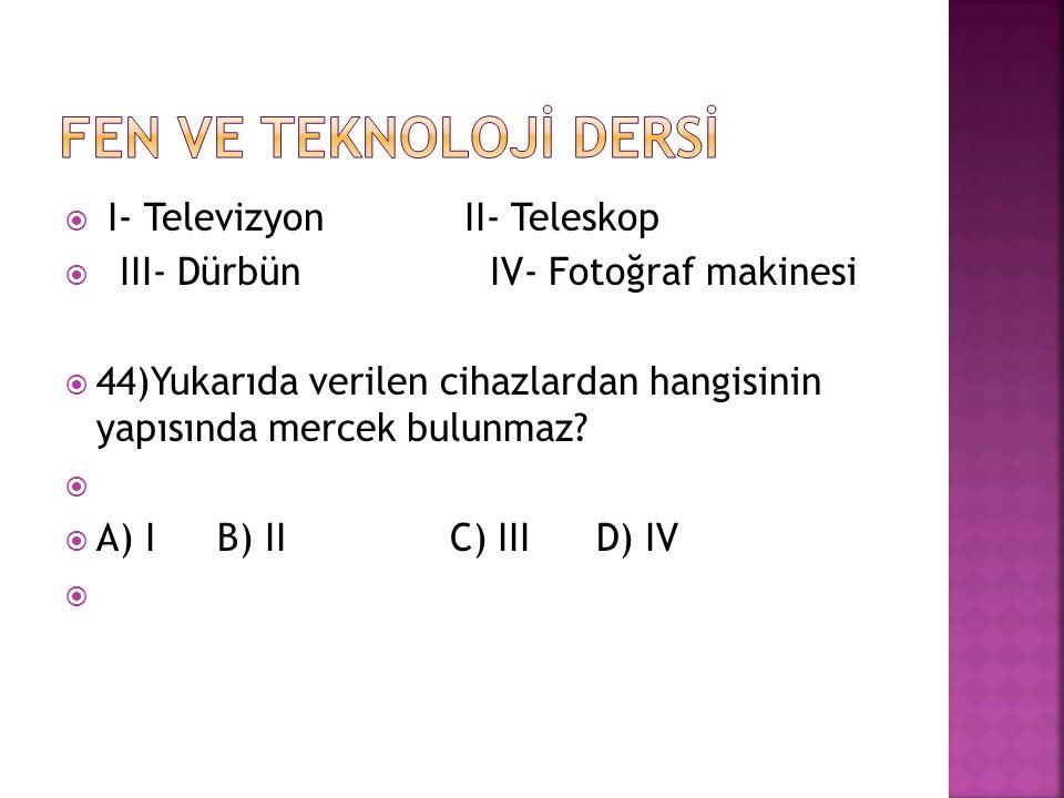  I- Televizyon II- Teleskop  III- DürbünIV- Fotoğraf makinesi  44)Yukarıda verilen cihazlardan hangisinin yapısında mercek bulunmaz?   A) I B) II