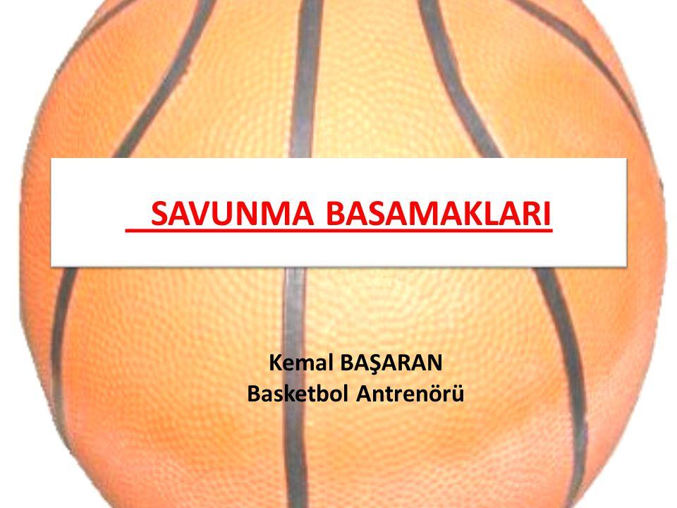 SAVUNMA BASAMAKLARI Kemal BAŞARAN Basketbol Antrenörü