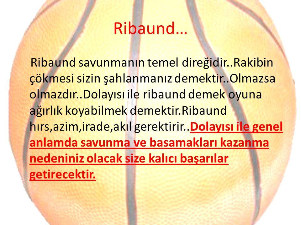 Ribaund… Ribaund savunmanın temel direğidir..Rakibin çökmesi sizin şahlanmanız demektir..Olmazsa olmazdır..Dolayısı ile ribaund demek oyuna ağırlık ko