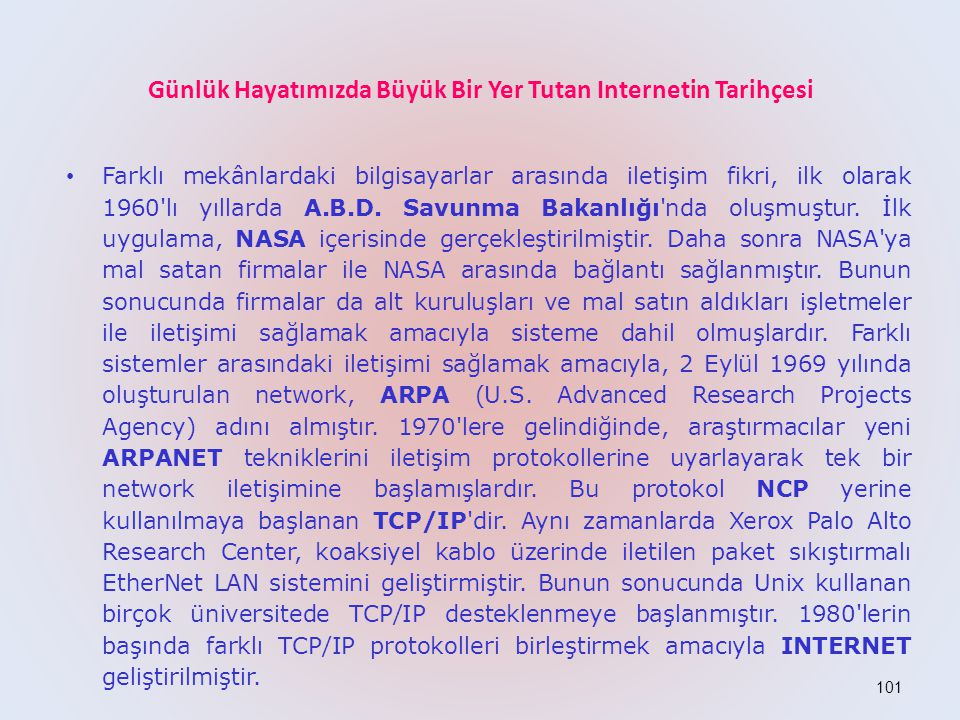 101 Günlük Hayatımızda Büyük Bir Yer Tutan Internetin Tarihçesi • Farklı mekânlardaki bilgisayarlar arasında iletişim fikri, ilk olarak 1960 lı yıllarda A.B.D.