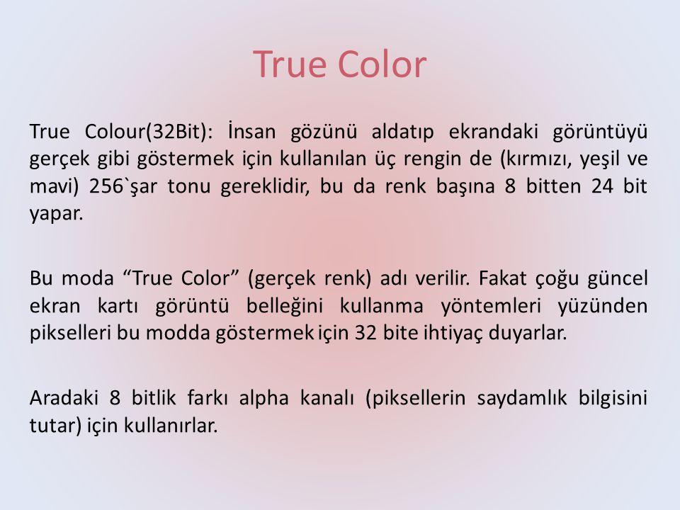 True Color True Colour(32Bit): İnsan gözünü aldatıp ekrandaki görüntüyü gerçek gibi göstermek için kullanılan üç rengin de (kırmızı, yeşil ve mavi) 256`şar tonu gereklidir, bu da renk başına 8 bitten 24 bit yapar.