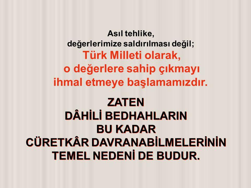 Asıl tehlike, değerlerimize saldırılması değil; Türk Milleti olarak, o değerlere sahip çıkmayı ihmal etmeye başlamamızdır. ZATEN DÂHİLİ BEDHAHLARIN BU