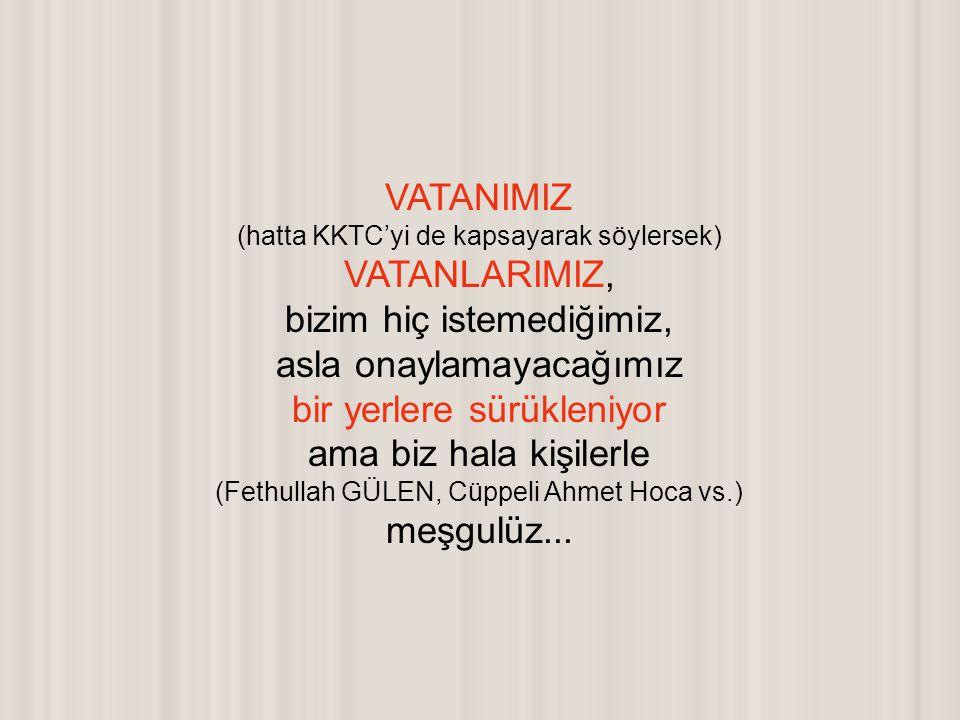VATANIMIZ (hatta KKTC'yi de kapsayarak söylersek) VATANLARIMIZ, bizim hiç istemediğimiz, asla onaylamayacağımız bir yerlere sürükleniyor ama biz hala kişilerle (Fethullah GÜLEN, Cüppeli Ahmet Hoca vs.) meşgulüz...