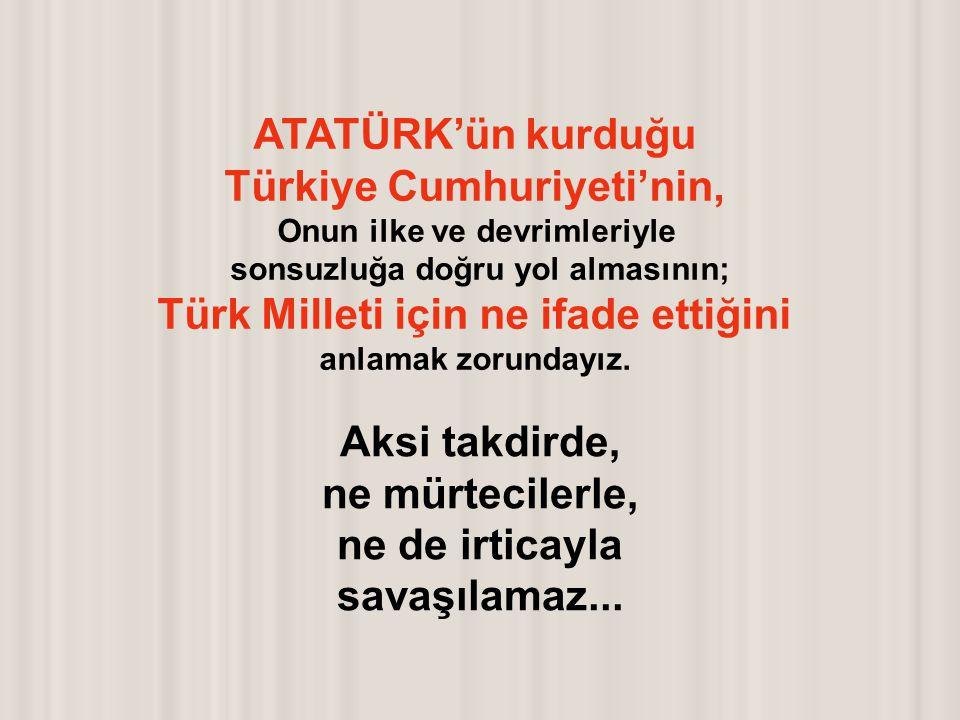 ATATÜRK'ün kurduğu Türkiye Cumhuriyeti'nin, Onun ilke ve devrimleriyle sonsuzluğa doğru yol almasının; Türk Milleti için ne ifade ettiğini anlamak zorundayız.