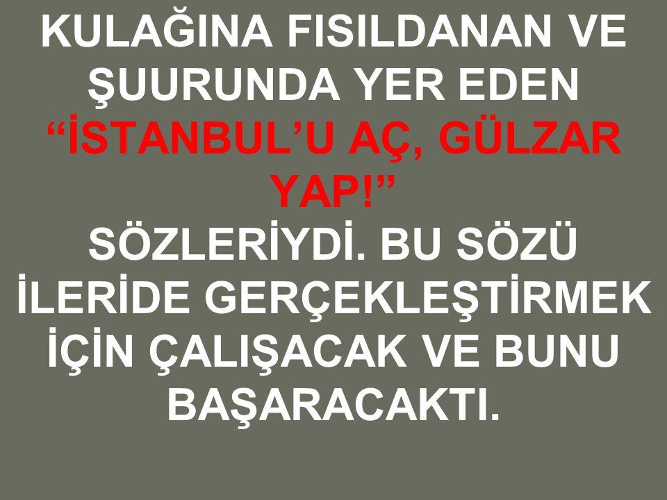 KULAĞINA FISILDANAN VE ŞUURUNDA YER EDEN İSTANBUL'U AÇ, GÜLZAR YAP! SÖZLERİYDİ.