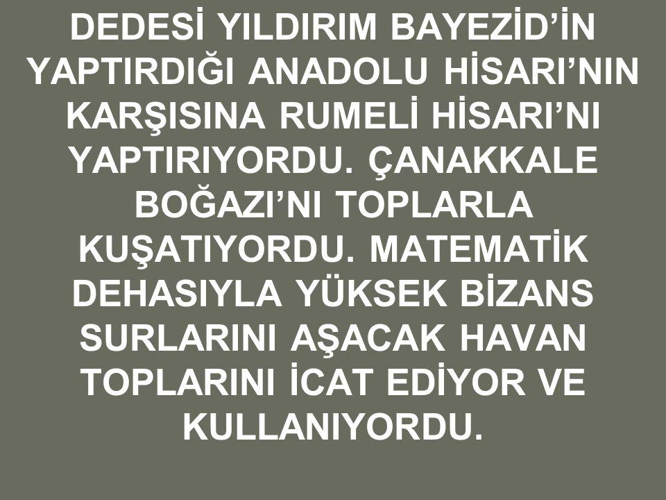 DEDESİ YILDIRIM BAYEZİD'İN YAPTIRDIĞI ANADOLU HİSARI'NIN KARŞISINA RUMELİ HİSARI'NI YAPTIRIYORDU.